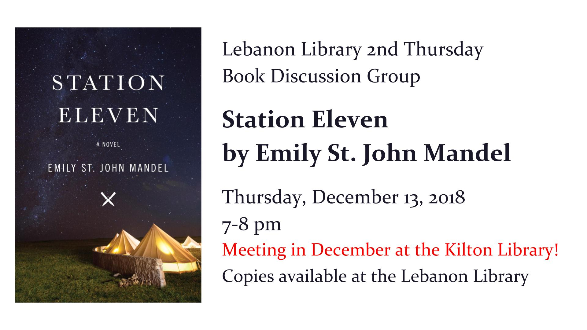 Lebanon Library 2nd Thursday  Book Discussion Group   Station Eleven  by Emily St. John Mandel     Thursday, December 13, 2018  7-8 pm   Meeting in December at the Kilton Library! Copies available at the Lebanon Library
