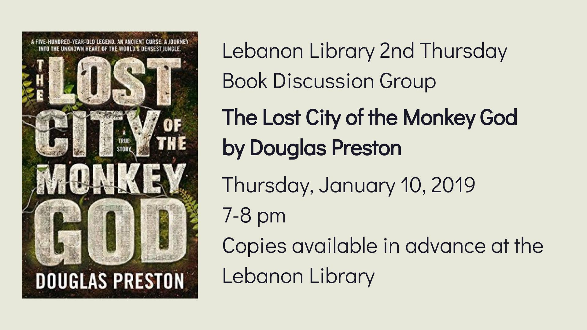 Lebanon Library 2nd Thursday  Book Discussion Group  The Lost City of the Monkey God by Douglas Preston  Thursday, January 10, 2019  7-8 pm   Copies available in advance at the Lebanon Library