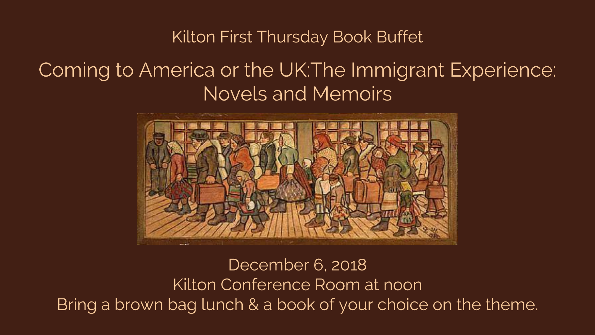 Kilton First Thursday Book Buffet   Coming to America or the UK:The Immigrant Experience: Novels and Memoirs            December 6, 2018 Kilton Conference Room at noon Bring a brown bag lunch & a book of your choice on the theme.
