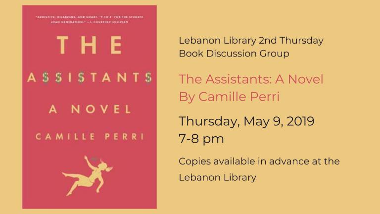Lebanon Library 2nd Thursday  Book Discussion Group    The Assistants: A Novel By Camille Perri   Thursday, May 9, 2019  7-8 pm     Copies available in advance at the  Lebanon Library