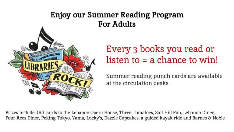 Why should kids have all the fun??    Enjoy our Adult Summer Reading Program:   Read or Listen and win Prizes--  Gift certificates to Lebanon Opera House, Three Tomatoes, Salt Hill Pub, Lebanon Diner, Four Aces Diner, Peking Tokyo, Yama, Lucky's,Dazzle Cupcakes, a Guided Kayak ride and Barnes and Noble, Goodie Baskets-- Lots of chances to win!  Ask for details at the Circ Desk .