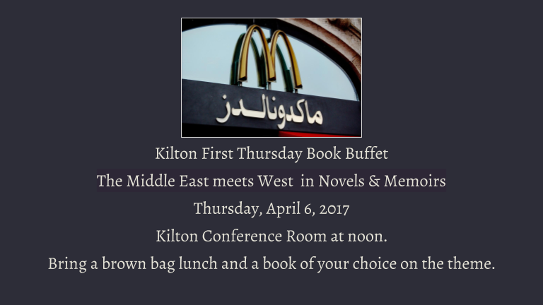 Kilton First Thursday Book Buffet  The Middle East meets West  in Novels & Memoirs    Thursday, April 6, 2017  Kilton Conference Room at noon.  Bring a brown bag lunch and a book of your choice on the theme.