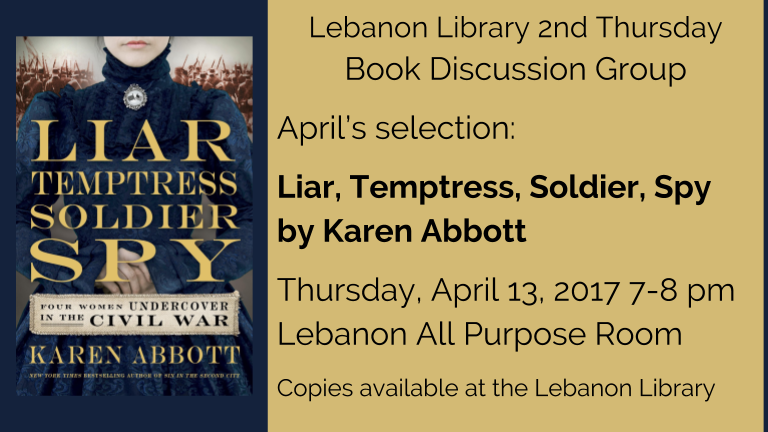 Lebanon Library 2nd Thursday  Book Discussion Group  April's selection:   Liar, Temptress, Soldier, Spy  by Karen Abbott  Thursday, April 13, 2017 7-8 pm   Lebanon All Purpose Room  Copies available at the Lebanon Library