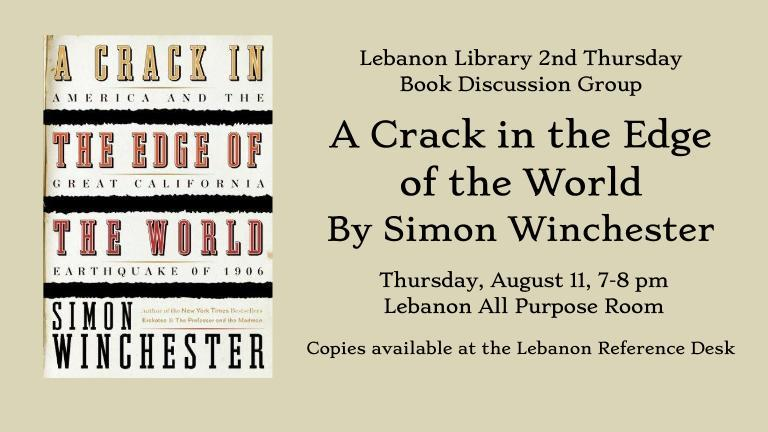 Lebanon Library 2nd Thursday  Book Discussion Group  A Crack in the Edge  of the World  By Simon Winchester    Thursday, August 11, 7-8 pm    Lebanon All Purpose Room  Copies available at the Lebanon Reference Desk