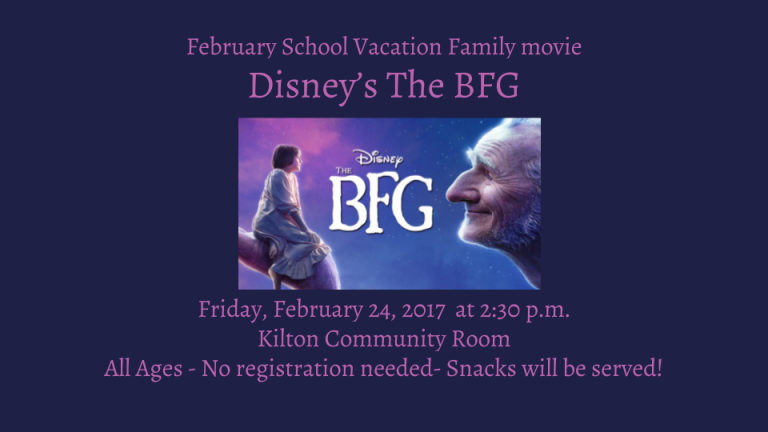 February School Vacation Family movie Disney's The BFG  Friday, February 24, 2017  at 2:30 p.m. Kilton Community Room All Ages - No registration needed- Snacks will be served!