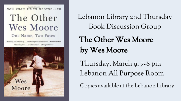Lebanon Library 2nd Thursday  Book Discussion Group       The Other Wes Moore by Wes Moore    	Thursday, March 9, 7-8 pm    	Lebanon All Purpose Room  Copies available at the Lebanon Library
