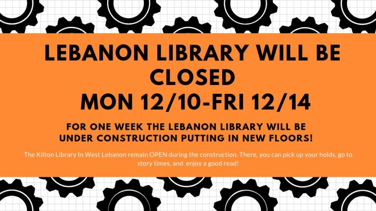 The Lebanon Library on the Green will be closed from Monday, December 10, 2018 - Friday, December 14, 2018. The Kilton Library in West Lebanon will remain OPEN during the construction. There, you ca