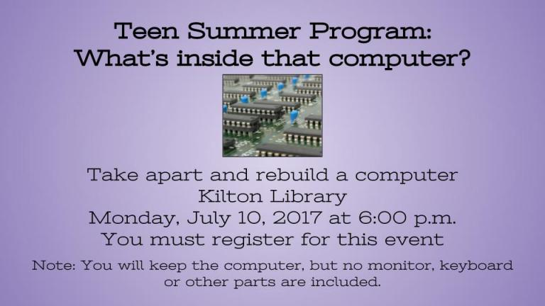 Teen Summer Program:  What's inside that computer?     Take apart and rebuild a computer Kilton Library  Monday, July 10, 2017 at 6:00 p.m. You must register for this event  Note: You will keep the computer, but no monitor, keyboard or other parts are included.