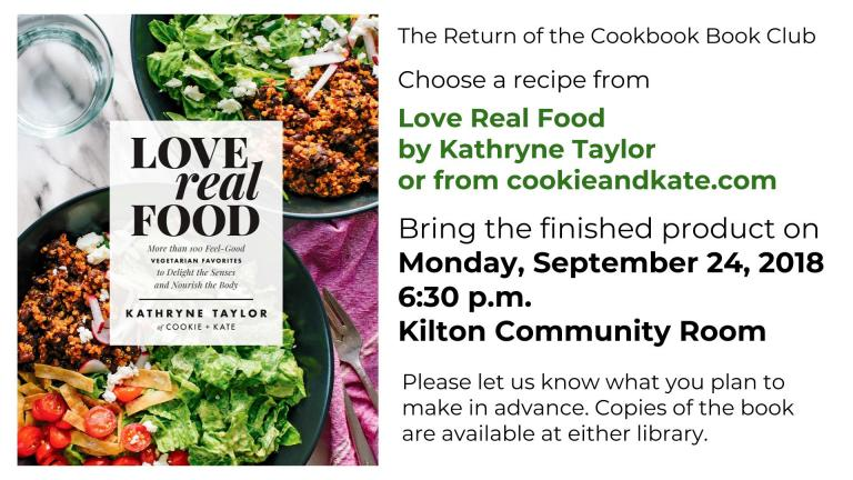 It's back! Join us for the return of the Cookbook Book Club! Grab a copy of Love Real Food by Kathryne Taylor or check out her blog cookieandkate.com. Choose a recipe and tell us in advance what you're going to make. Bring the finished product for all to try on Monday, September 24, 2018 at 6:30 p.m. in the Kilton Community Room.