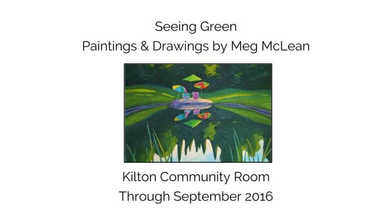 eeing Green  Paintings & Drawings by Meg McLean Kilton Community Room Through September 2016