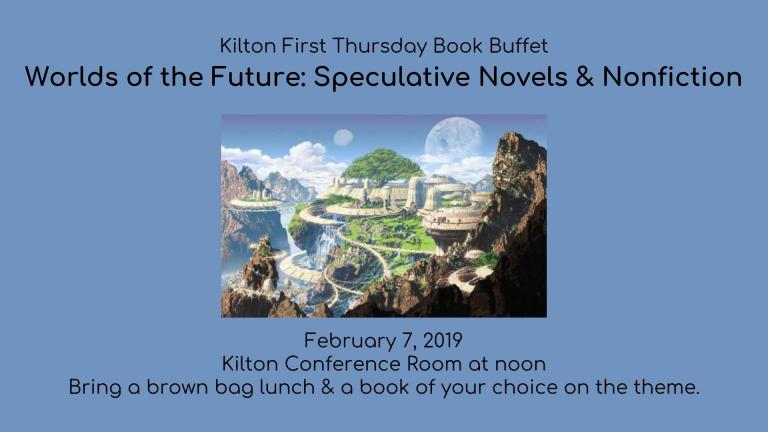 Kilton First Thursday Book Buffet  Worlds of the Future: Speculative Novels & Nonfiction               February 7, 2019 Kilton Conference Room at noon Bring a brown bag lunch & a book of your choice on the theme.