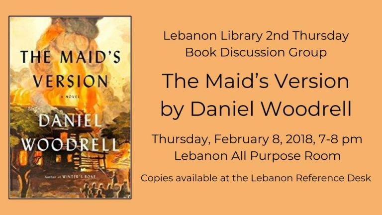 Lebanon Library 2nd Thursday  Book Discussion Group The Maid's Version by Daniel Woodrell  Thursday, February 8, 2018, 7-8 pm    Lebanon All Purpose Room Copies available at the Lebanon Reference Desk