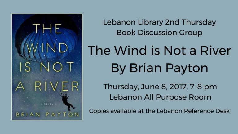 Lebanon Library 2nd Thursday  Book Discussion Group  The Wind is Not a River By Brian Payton    Thursday, June 8, 2017, 7-8 pm    Lebanon All Purpose Room  Copies available at the Lebanon Reference Desk