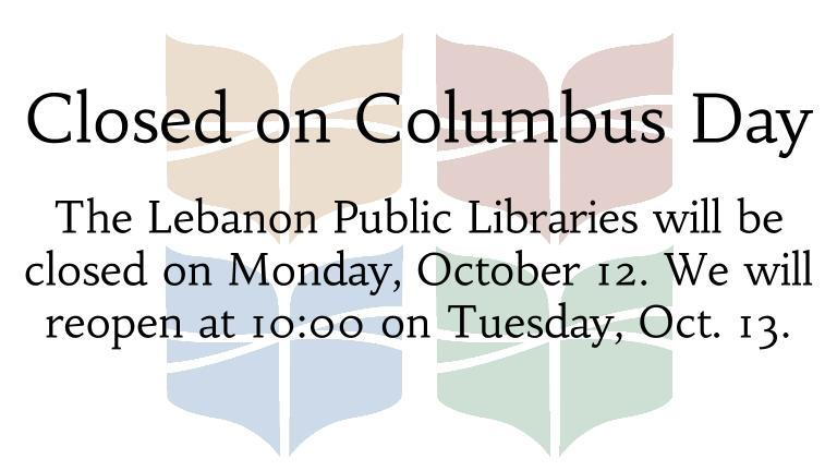 The Lebanon Public Libraries will be closed on Monday, October 12. We will reopen at 10:00 on Tuesday, Oct. 13.