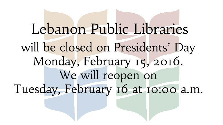 The Lebanon Public Libraries will be closed on Presidents' Day Monday, February 15, 2016.  We will reopen on  Tuesday, February 16 at 10:00 a.m.