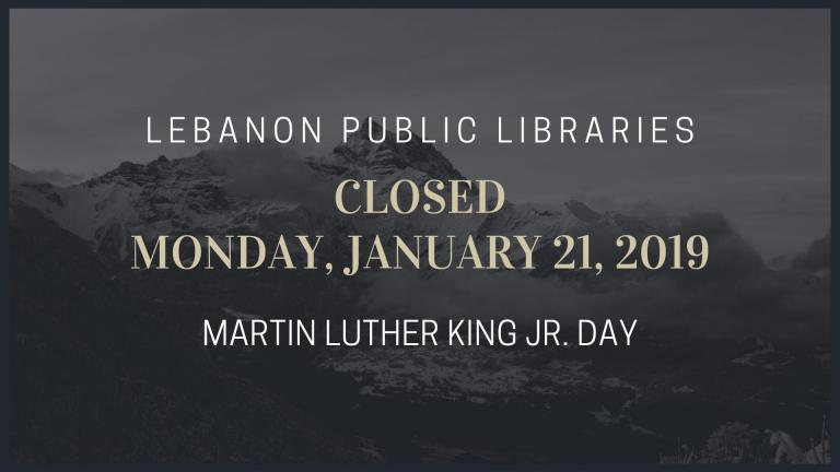 The Lebanon Public Libraries will be closed on Monday, January 21, 2019 for Martin Luther King Day