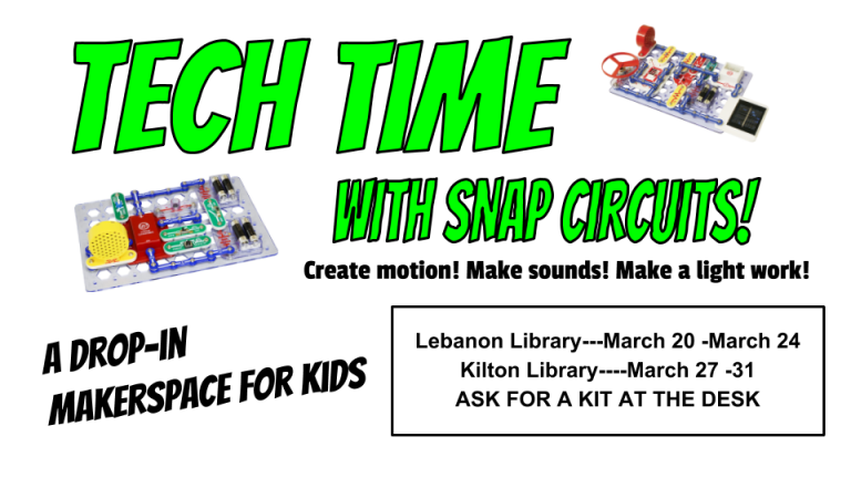 Tech Time with Snap Circuits! A drop in makerspace for kids! Make motion! Make sound! Make a light turn on. Ask for a kit at the desk. Lebanon Library---March 20 -March 24 Kilton Library----March 27 -31 ASK FOR A KIT AT THE DESK