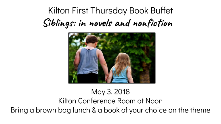 Kilton First Thursday Book Buffet   Siblings in fiction and non fiction May 3, 2018  Kilton Conference Room at Noon Bring a brown bag lunch & a book of your choice on the theme