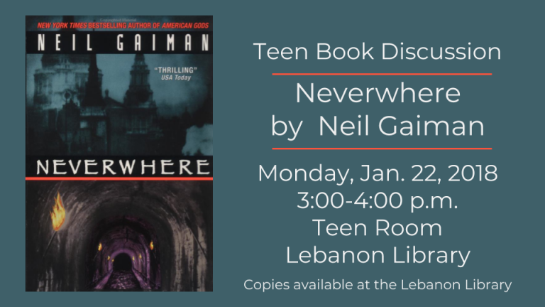 Our teen book group will be reading Neverwhere by Neil Gaiman. We will meet in the Lebanon Library Teen Room on January 22nd, Monday, at 3:00 p.m. No registration needed. Copies of the book are available at the Lebanon Library.