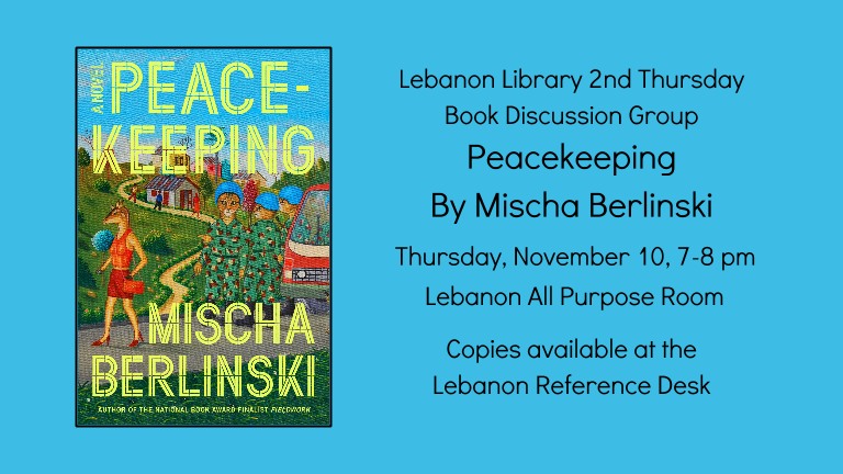 Lebanon Library 2nd Thursday  Book Discussion Group Peacekeeping: A Novel By Mischa Berlinski   Thursday, November 10, 7-8 pm    Lebanon All Purpose Room  Copies available at the  Lebanon Reference Desk