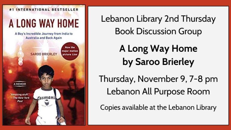 Lebanon Library 2nd Thursday  Book Discussion Group  A Long Way Home by Saroo Brierley  Thursday, November 9, 7-8 pm   Lebanon All Purpose Room  Copies available at the Lebanon Library