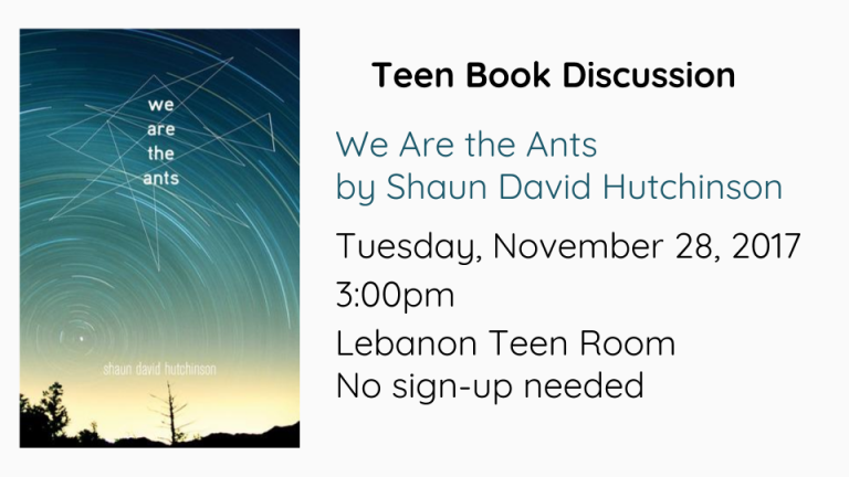We Are the Ants  by Shaun David Hutchinson  Tuesday, November 28, 2017  3:00pm Lebanon Teen Room No sign-up needed