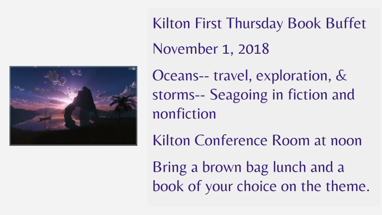 Kilton First Thursday Book Buffet  November 1, 2018  Oceans-- travel, exploration, & storms-- Seagoing in fiction and nonfiction  Kilton Conference Room at noon  Bring a brown bag lunch and a book of your choice on the theme.