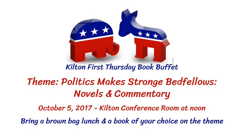 Kilton First Thursday Book Buffet  Theme: Politics Makes Strange Bedfellows:  Novels & Commentary  October 5, 2017 - Kilton Conference Room at noon  Bring a brown bag lunch & a book of your choice on the theme