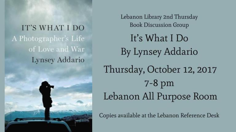 Lebanon Library 2nd Thursday  Book Discussion Group  It's What I Do By Lynsey Addario   Thursday, October 12, 2017 7-8 pm    Lebanon All Purpose Room  Copies available at the Lebanon Reference Desk
