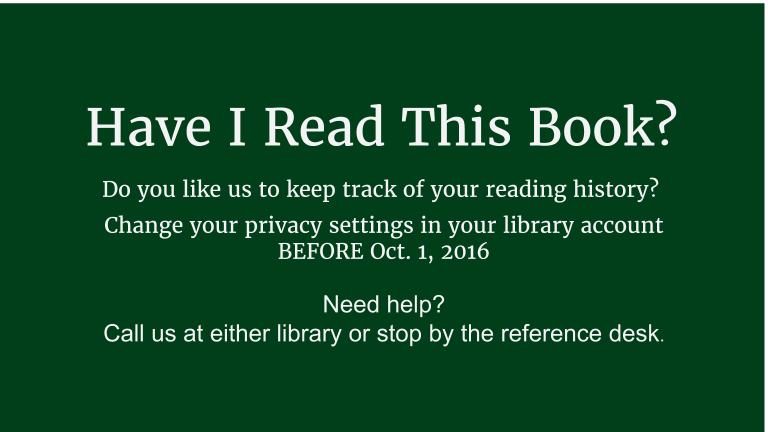"Do you like our system to keep track of your reading history? Change your privacy settings before October 1, 2016.   1. Log in to your account at catalog.leblibrary.com  2. Choose ""Your privacy"" from the lefthand menu  3. Select the option that best fits your needs  Can't remember how to log in?  Ask at the reference desk. We're happy to help."
