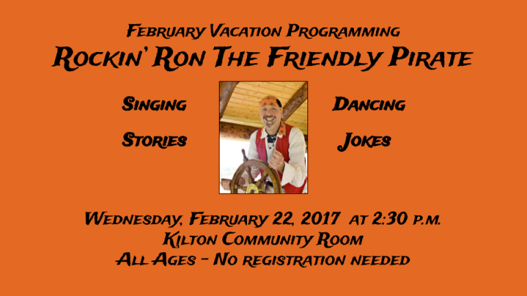 AHOY MATEY!  Come to the Kilton Library and sing and dance with Rockin' Ron the Friendly Pirate!  There will be singin', dancin', the tellin' o' jokes, and rollicking tales of adventure on the high seas!  Wednesday, February 22nd at 2:30 p.m. in the Kilton Library Community Room.  Free! All Ages! Fun for the whole family.