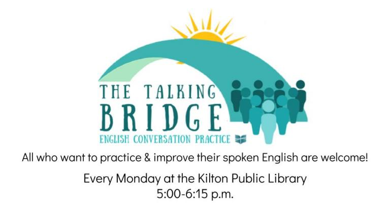 The Talking Bridge: English Conversation Practice. Every Monday at the Kilton Public Library 5:00-6:15 p.m. Free of charge. All who would like to improve their spoken English are welcome.