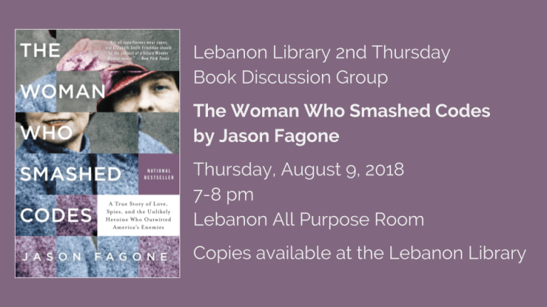Lebanon Library 2nd Thursday  Book Discussion Group  The Woman Who Smashed Codes  by Jason Fagone  Thursday, August 9, 2018  7-8 pm   Lebanon All Purpose Room  Copies available at the Lebanon Library