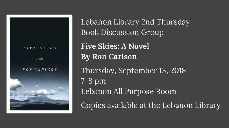 Lebanon Library 2nd Thursday  Book Discussion Group  Five Skies: A Novel By Ron Carlson  Thursday, September 13, 2018  7-8 pm   Lebanon All Purpose Room  Copies available at the Lebanon Library