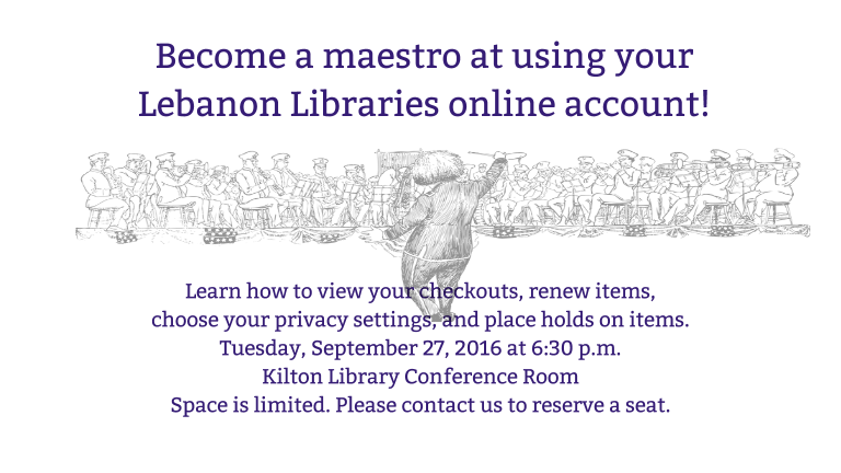 Become a maestro at using your Lebanon Libraries' online account. Join us on Tuesday, Sept. 27, 2016 at 6:30 p.m. in the Kilton Library Conference Room. We will show you how to view your checkouts, renew items, choose your privacy settings and place holds. Space is limited. Registration required. Call us or visit a reference desk to sign-up.