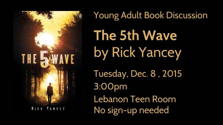 Young Adult Book Discussion   The 5th Wave  by Rick Yancey  Tuesday, Dec. 8 , 2015   3:00pm Lebanon Teen Room No sign-up needed