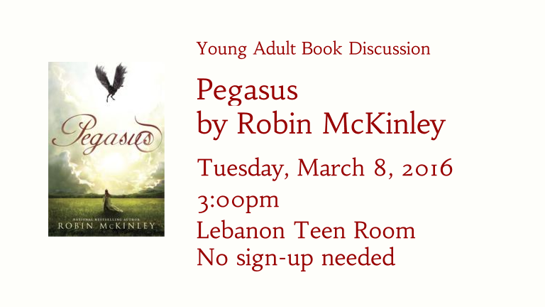 Young Adult Book Discussion   Pegasus  by Robin McKinley  Tuesday, March 8, 2016   3:00pm Lebanon Teen Room No sign-up needed