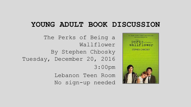 eens are welcome to join us on Dec. 20 at 3:00 in the Lebanon Young Adult Room. We will be discussing the novel, The Perks of Being a Wallflower by Stephen Chbosky. Copies of the book are available from Susanne at the Lebanon Library.