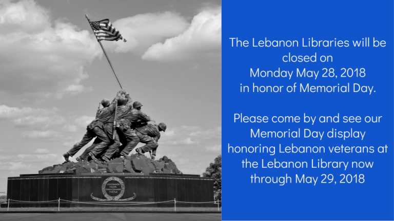 The Lebanon Libraries will be closed on  Monday May 28, 2018  in honor of Memorial Day.    Please come by and see our Memorial Day display honoring Lebanon veterans at the Lebanon Library now through May 29, 2018