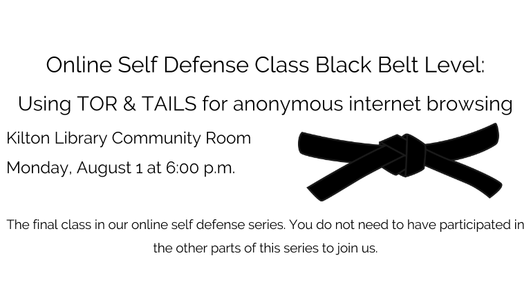 Online Self Defense Class Black Belt Level:   Using TOR & TAILS for anonymous internet browsing  Kilton Library Community Room  Monday, AUgust 1 at 6:00 p.m.  The final class in our online self defense series. You do not need to have participated in the other parts of this series to join us.