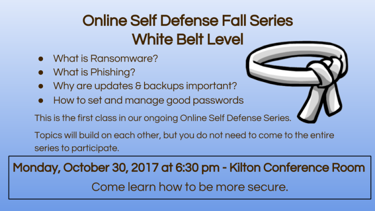 What is Ransomware? What is Phishing? Why are updates & backups important? How to set and manage good passwords This is the first class in our ongoing Online Self Defense Series.  Topics will build on each other, but you do not need to come to the entire  series to participate. Monday, October 30, 2017 at 6:30 pm - Kilton Conference Room Come learn how to be more secure.